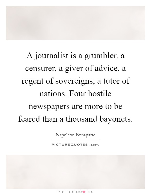 A journalist is a grumbler, a censurer, a giver of advice, a regent of sovereigns, a tutor of nations. Four hostile newspapers are more to be feared than a thousand bayonets Picture Quote #1