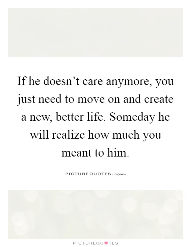 If he doesn\'t care anymore, you just need to move on and ...