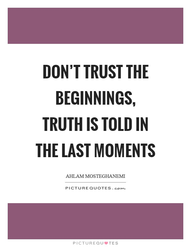 Don't trust the beginnings, truth is told in the last moments Picture Quote #1
