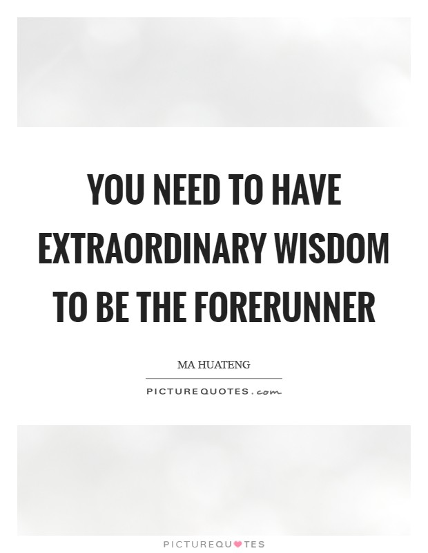You need to have extraordinary wisdom to be the forerunner Picture Quote #1