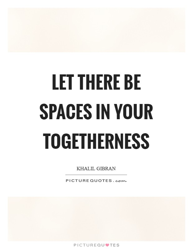 Let there be spaces in your togetherness Picture Quote #1