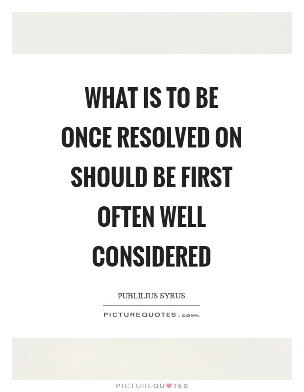 What is to be once resolved on should be first often well considered Picture Quote #1