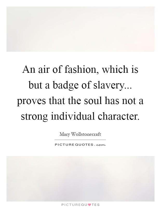 An air of fashion, which is but a badge of slavery... proves that the soul has not a strong individual character Picture Quote #1