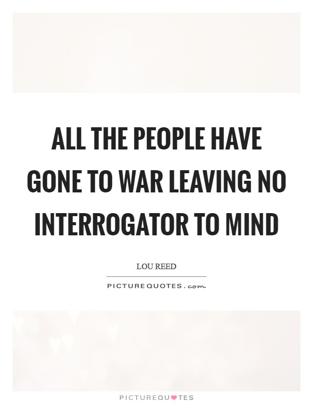 All the people have gone to war leaving no interrogator to mind Picture Quote #1