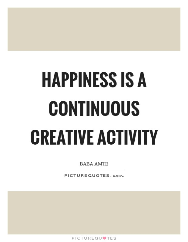 Happiness is a continuous creative activity Picture Quote #1