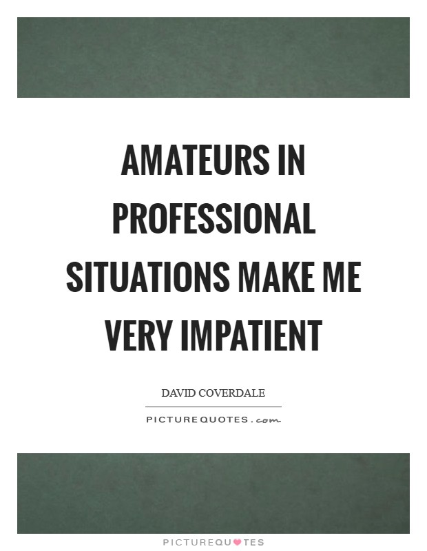 Amateurs in professional situations make me very impatient Picture Quote #1