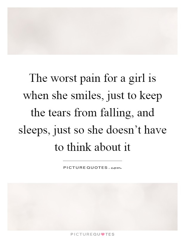 The worst pain for a girl is when she smiles, just to keep the tears from falling, and sleeps, just so she doesn't have to think about it Picture Quote #1