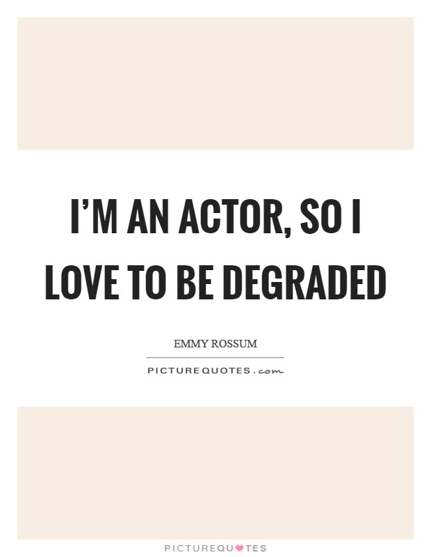 I'm an actor, so I love to be degraded Picture Quote #1