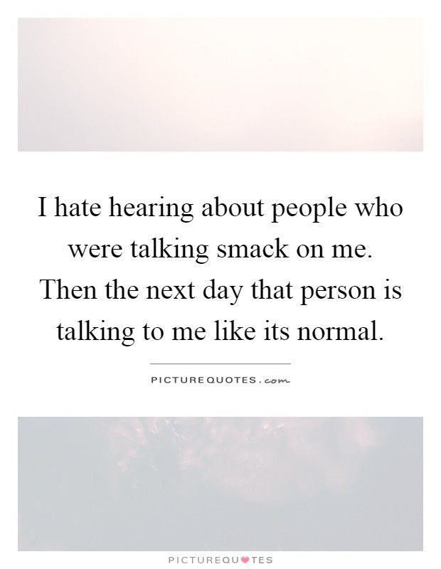 I hate hearing about people who were talking smack on me. Then the next day that person is talking to me like its normal Picture Quote #1