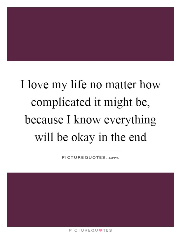 I love my life no matter how complicated it might be, because I know everything will be okay in the end Picture Quote #1