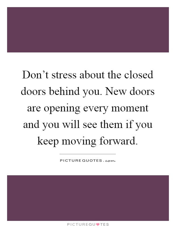 Don't stress about the closed doors behind you. New doors are opening every moment and you will see them if you keep moving forward Picture Quote #1