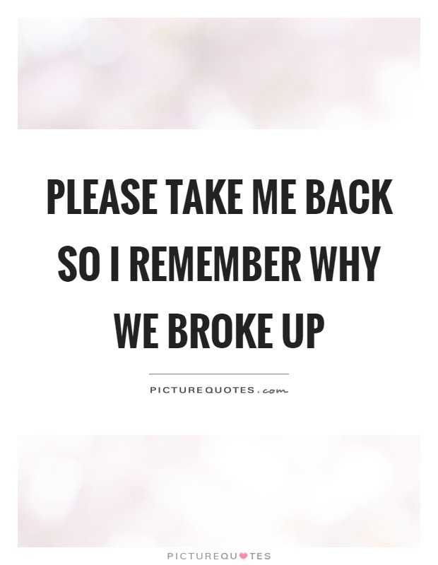 Please take me back so I remember why we broke up Picture Quote #1