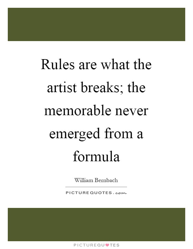 Rules are what the artist breaks; the memorable never emerged from a formula Picture Quote #1