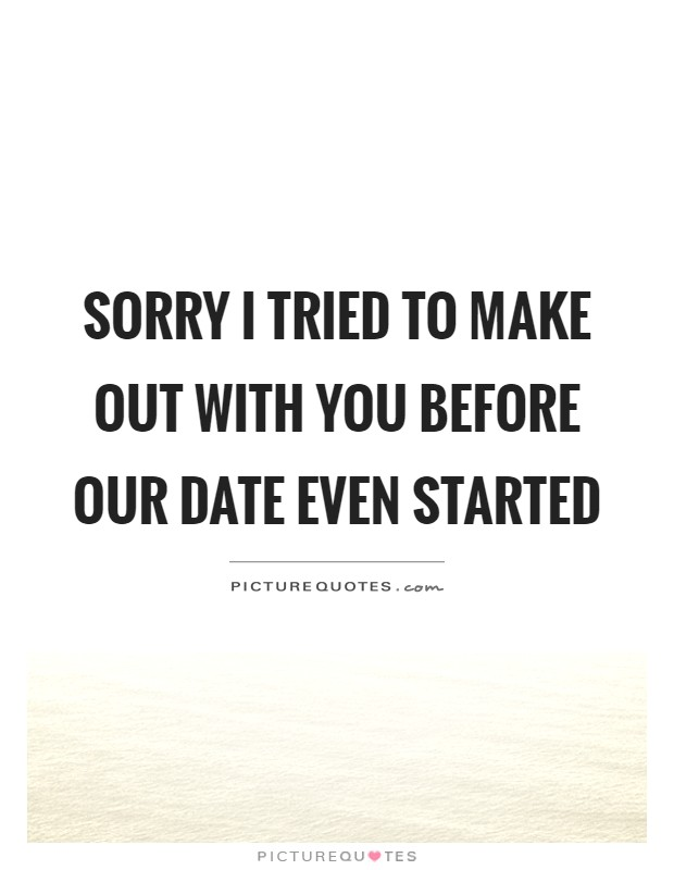 Sorry I tried to make out with you before our date even started Picture Quote #1