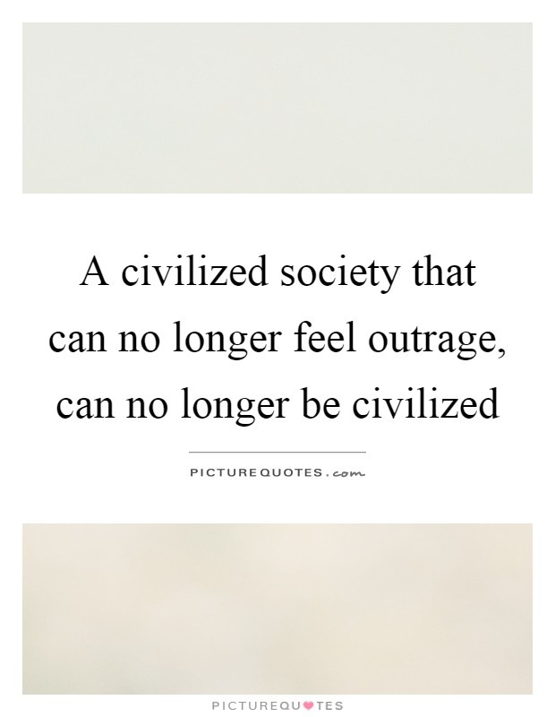 A civilized society that can no longer feel outrage, can no longer be civilized Picture Quote #1