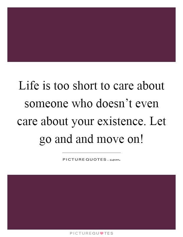 Life is too short to care about someone who doesn't even care about your existence. Let go and and move on! Picture Quote #1