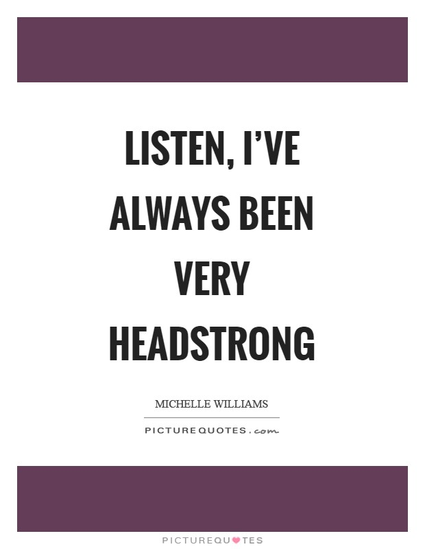 Listen, I've always been very headstrong Picture Quote #1