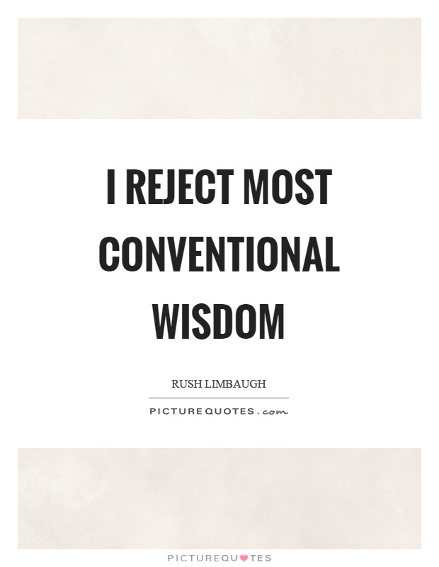I reject most conventional wisdom Picture Quote #1