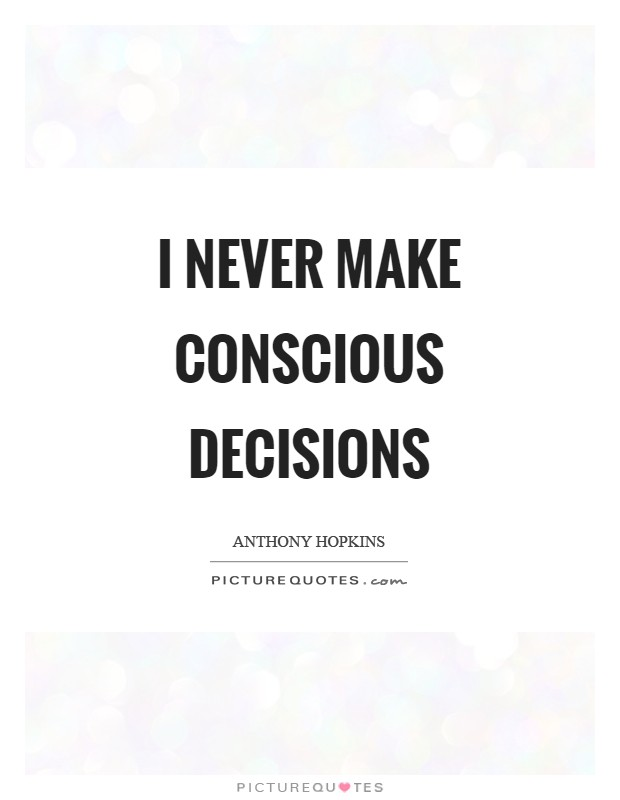 I never make conscious decisions Picture Quote #1