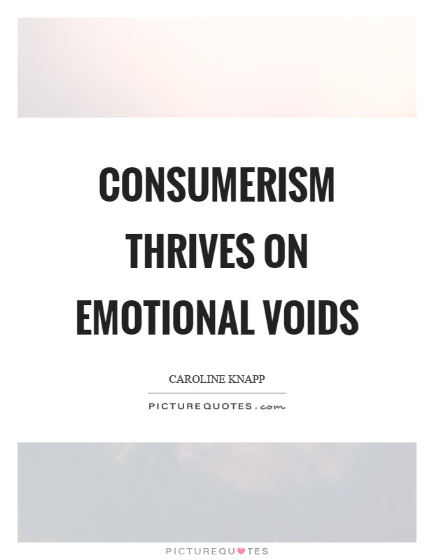 Consumerism thrives on emotional voids Picture Quote #1