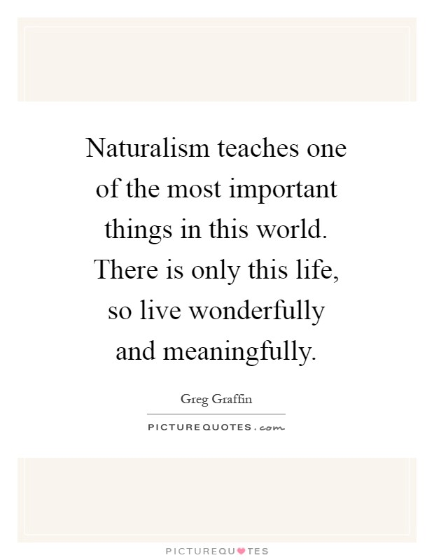 Naturalism teaches one of the most important things in this world. There is only this life, so live wonderfully and meaningfully Picture Quote #1