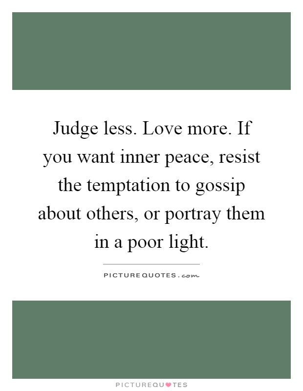 Judge less. Love more. If you want inner peace, resist the temptation to gossip about others, or portray them in a poor light Picture Quote #1