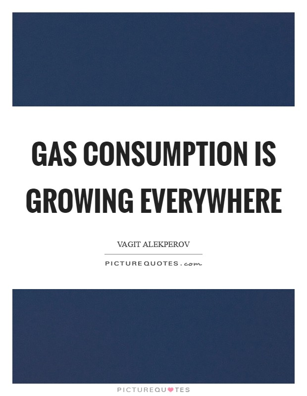 Gas consumption is growing everywhere Picture Quote #1