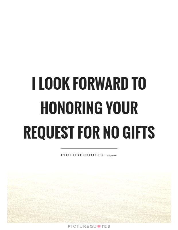 I look forward to honoring your request for no gifts Picture Quote #1