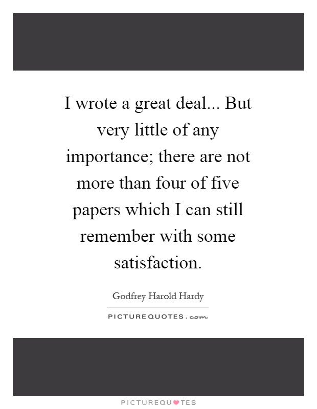 I wrote a great deal... But very little of any importance; there are not more than four of five papers which I can still remember with some satisfaction Picture Quote #1