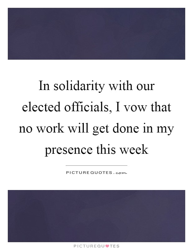 In solidarity with our elected officials, I vow that no work will get done in my presence this week Picture Quote #1