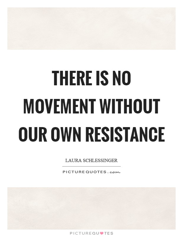 There is no movement without our own resistance Picture Quote #1