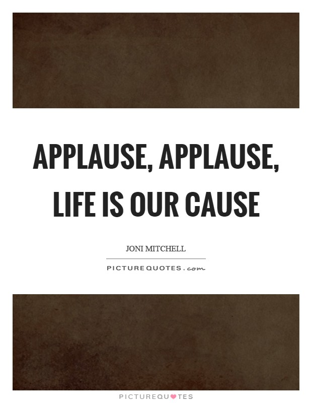 Applause, applause, life is our cause Picture Quote #1