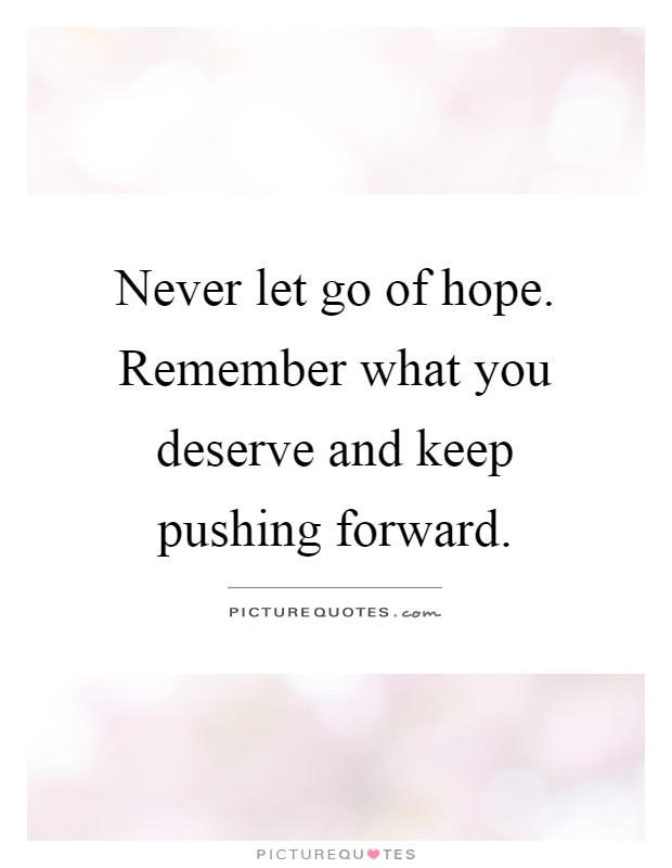Never let go of hope. Remember what you deserve and keep pushing forward Picture Quote #1