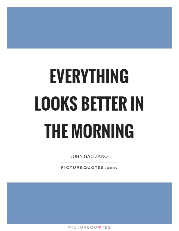 Everything looks better in the morning Picture Quote #1