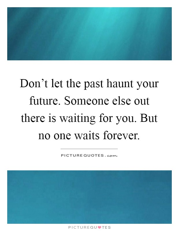 Don't let the past haunt your future. Someone else out there is waiting for you. But no one waits forever Picture Quote #1