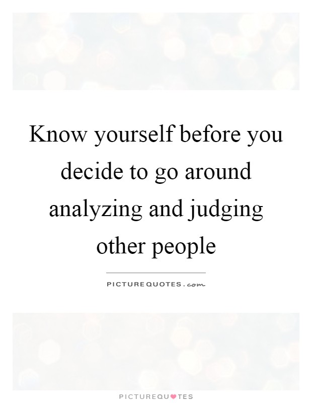 Know yourself before you decide to go around analyzing and judging other people Picture Quote #1
