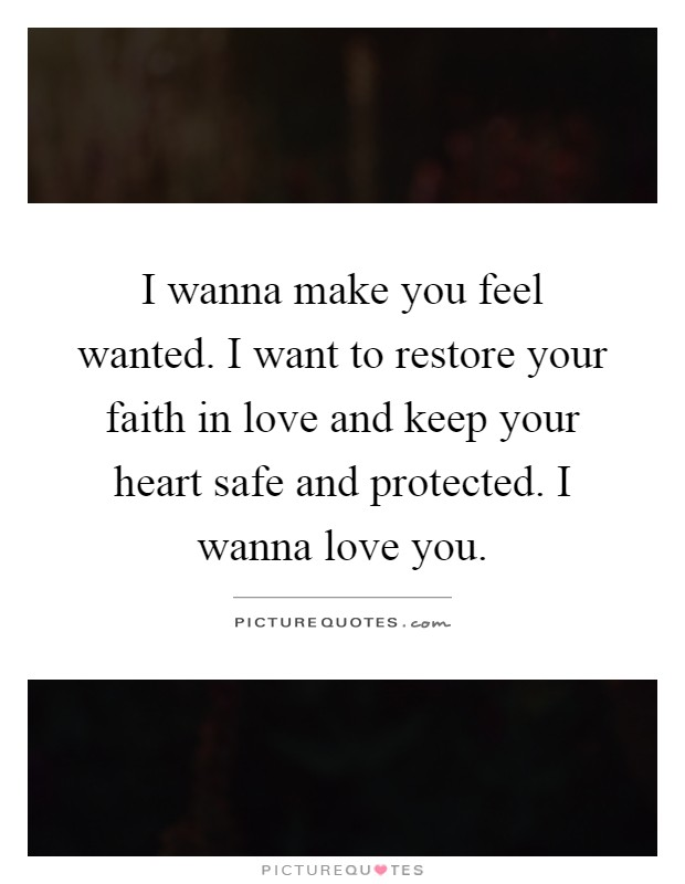 I Wanna Make You Feel Wanted. I Want To Restore Your Faith In Love And Keep  Your Heart Safe And Protected. I Wanna Love You