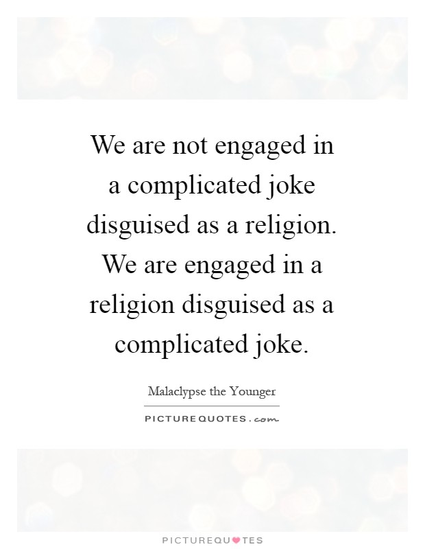 We are not engaged in a complicated joke disguised as a religion. We are engaged in a religion disguised as a complicated joke Picture Quote #1