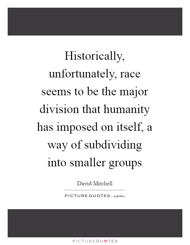 Historically, unfortunately, race seems to be the major division that humanity has imposed on itself, a way of subdividing into smaller groups Picture Quote #1