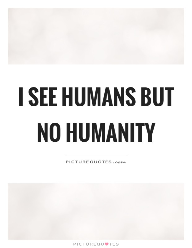 I see humans but no humanity Picture Quote #1