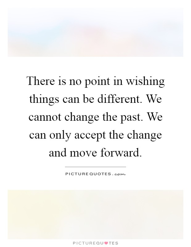 There is no point in wishing things can be different. We cannot change the past. We can only accept the change and move forward Picture Quote #1