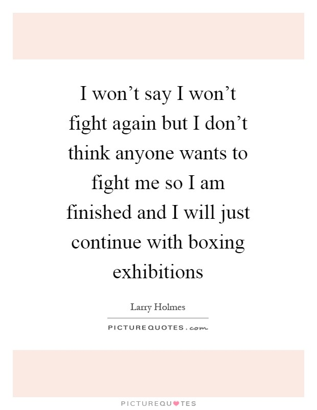 I won't say I won't fight again but I don't think anyone wants to fight me so I am finished and I will just continue with boxing exhibitions Picture Quote #1