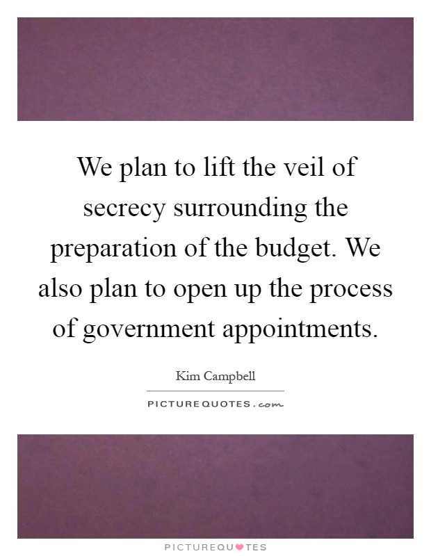 We plan to lift the veil of secrecy surrounding the preparation of the budget. We also plan to open up the process of government appointments Picture Quote #1