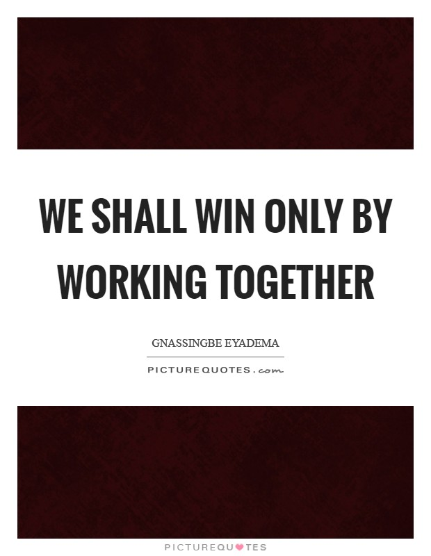 We shall win only by working together Picture Quote #1