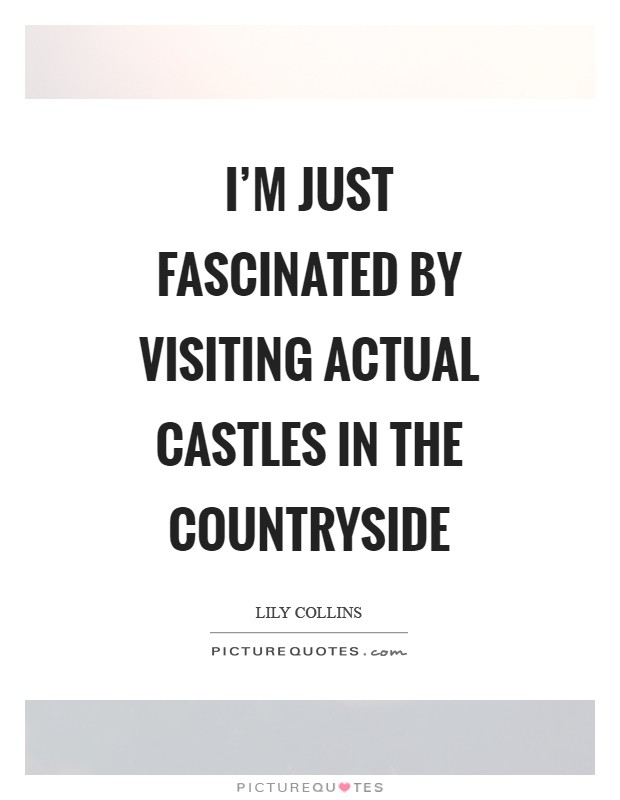 I'm just fascinated by visiting actual castles in the countryside Picture Quote #1