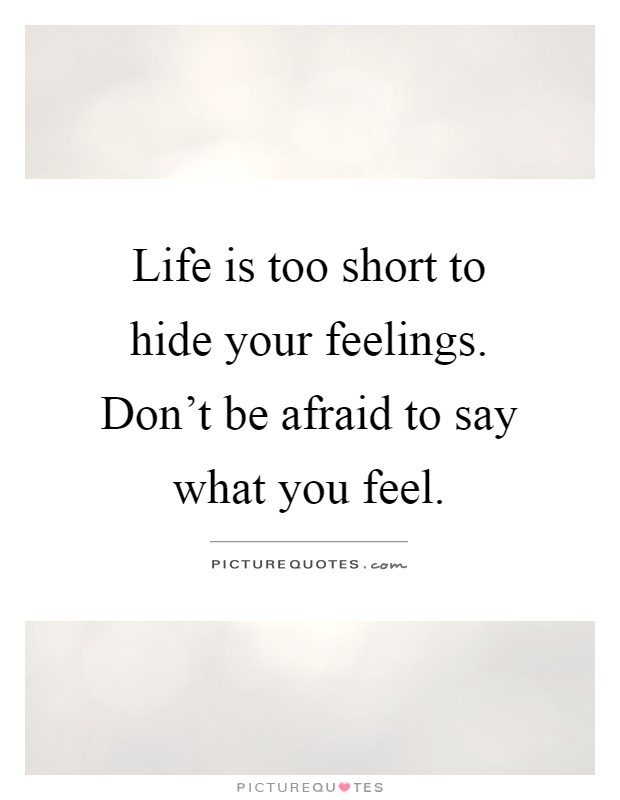 Life is too short to hide your feelings. Don't be afraid to say what you feel Picture Quote #1