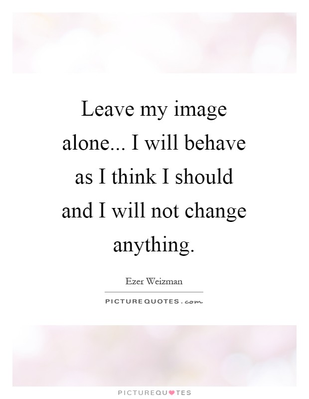 Leave my image alone... I will behave as I think I should and I will not change anything Picture Quote #1