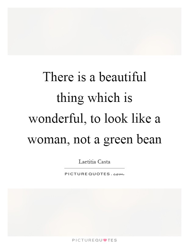 There is a beautiful thing which is wonderful, to look like a woman, not a green bean Picture Quote #1
