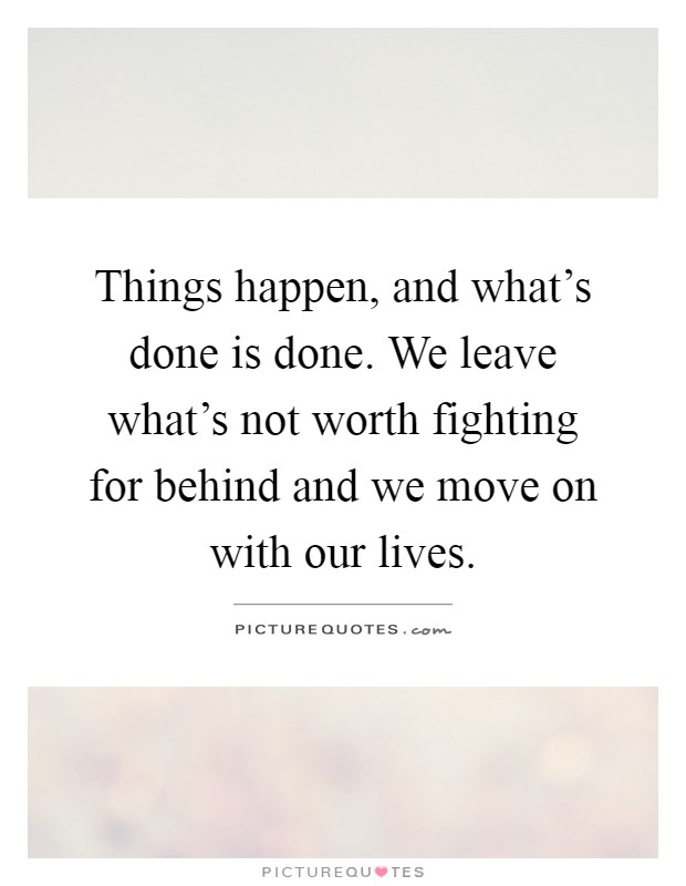 Things happen, and what's done is done. We leave what's not worth fighting for behind and we move on with our lives Picture Quote #1