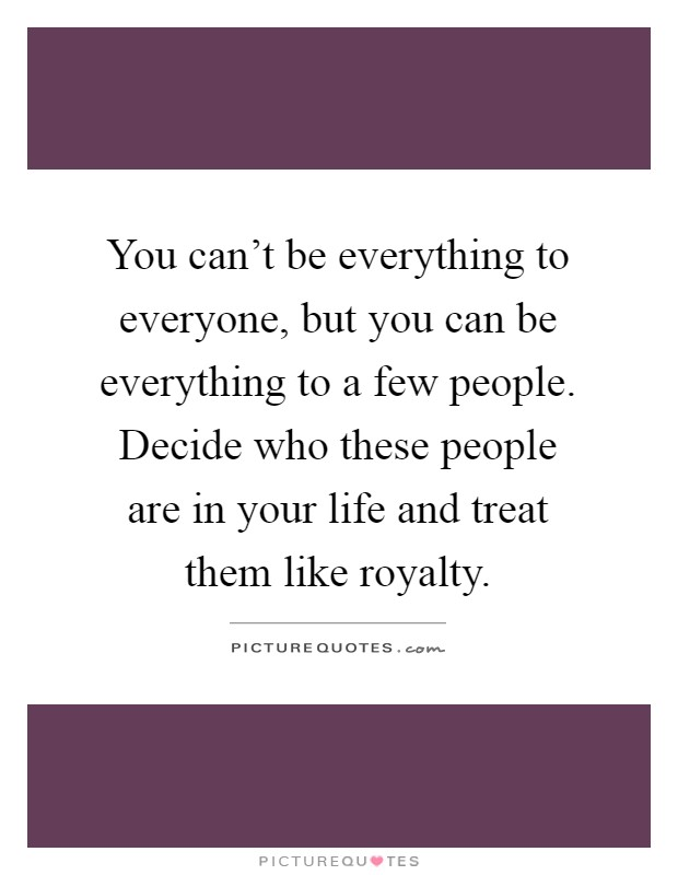 You can't be everything to everyone, but you can be everything to a few people. Decide who these people are in your life and treat them like royalty Picture Quote #1